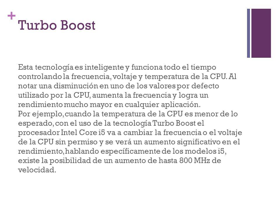 + Turbo Boost Esta tecnología es inteligente y funciona todo el tiempo controlando la frecuencia, voltaje y temperatura de la CPU. Al notar una dismin