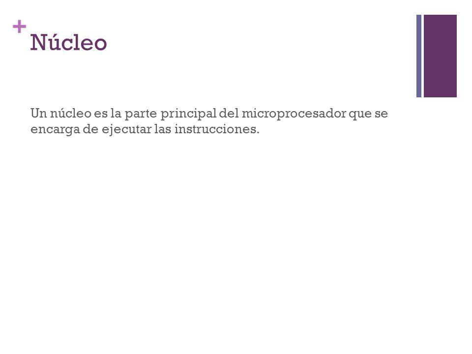 + Núcleo Un núcleo es la parte principal del microprocesador que se encarga de ejecutar las instrucciones.