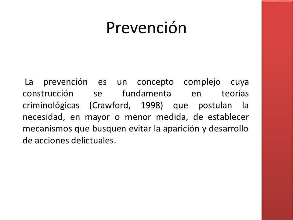 La prevención es un concepto complejo cuya construcción se fundamenta en teorías criminológicas (Crawford, 1998) que postulan la necesidad, en mayor o