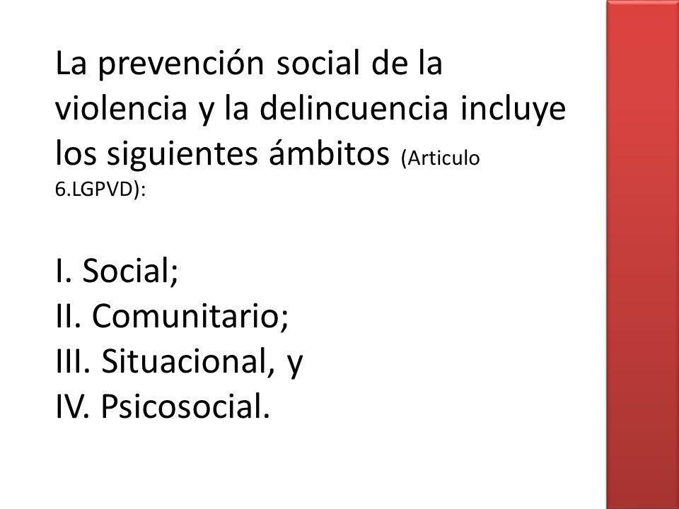 La prevención social de la violencia y la delincuencia incluye los siguientes ámbitos (Articulo 6.LGPVD): I. Social; II. Comunitario; III. Situacional