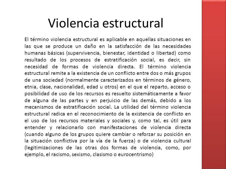 El término violencia estructural es aplicable en aquellas situaciones en las que se produce un daño en la satisfacción de las necesidades humanas bási