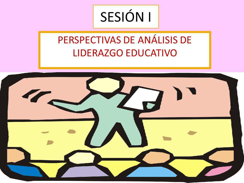 SESIÓN I PERSPECTIVAS DE ANÁLISIS DE LIDERAZGO EDUCATIVO