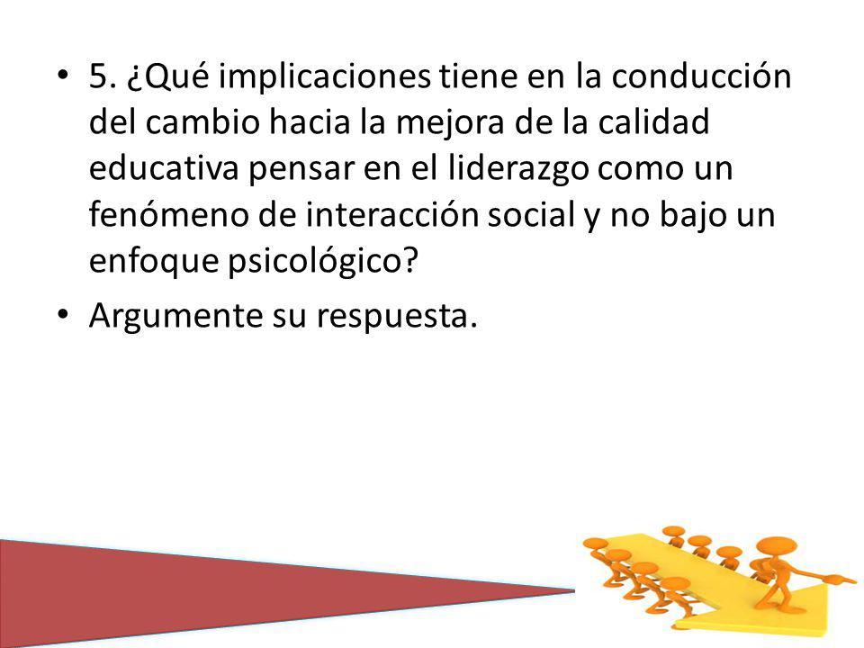 5. ¿Qué implicaciones tiene en la conducción del cambio hacia la mejora de la calidad educativa pensar en el liderazgo como un fenómeno de interacción
