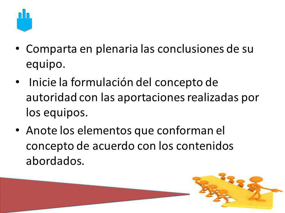 Comparta en plenaria las conclusiones de su equipo. Inicie la formulación del concepto de autoridad con las aportaciones realizadas por los equipos. A