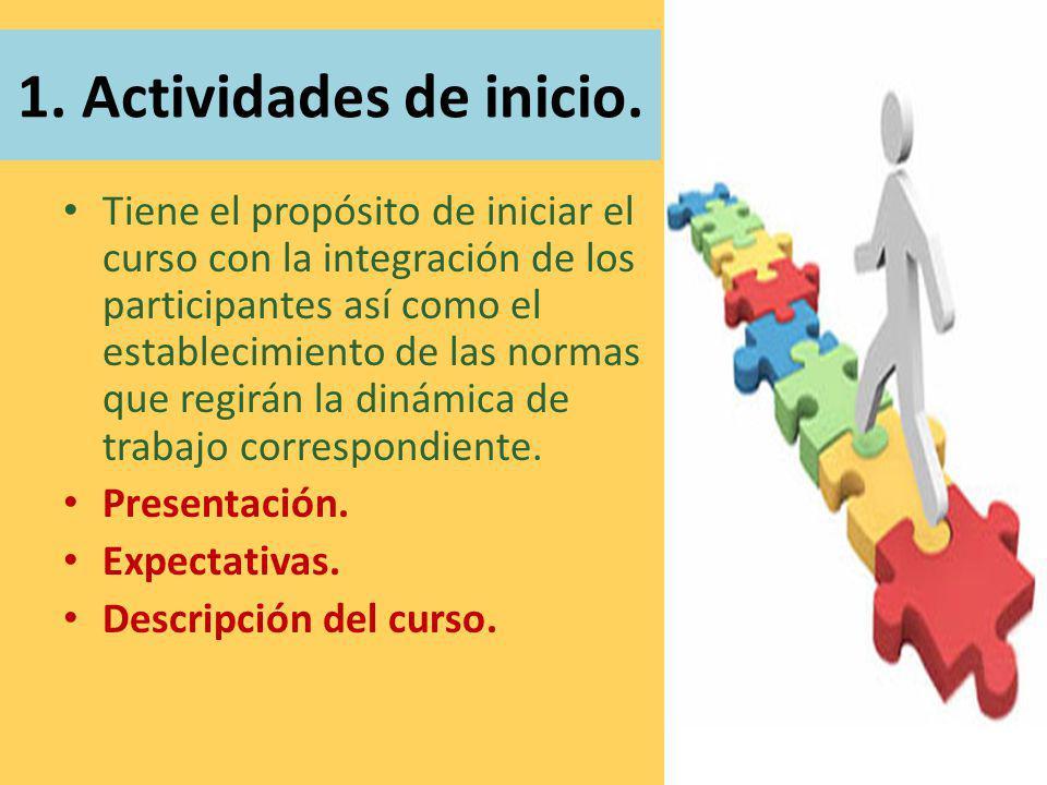 1. Actividades de inicio. Tiene el propósito de iniciar el curso con la integración de los participantes así como el establecimiento de las normas que