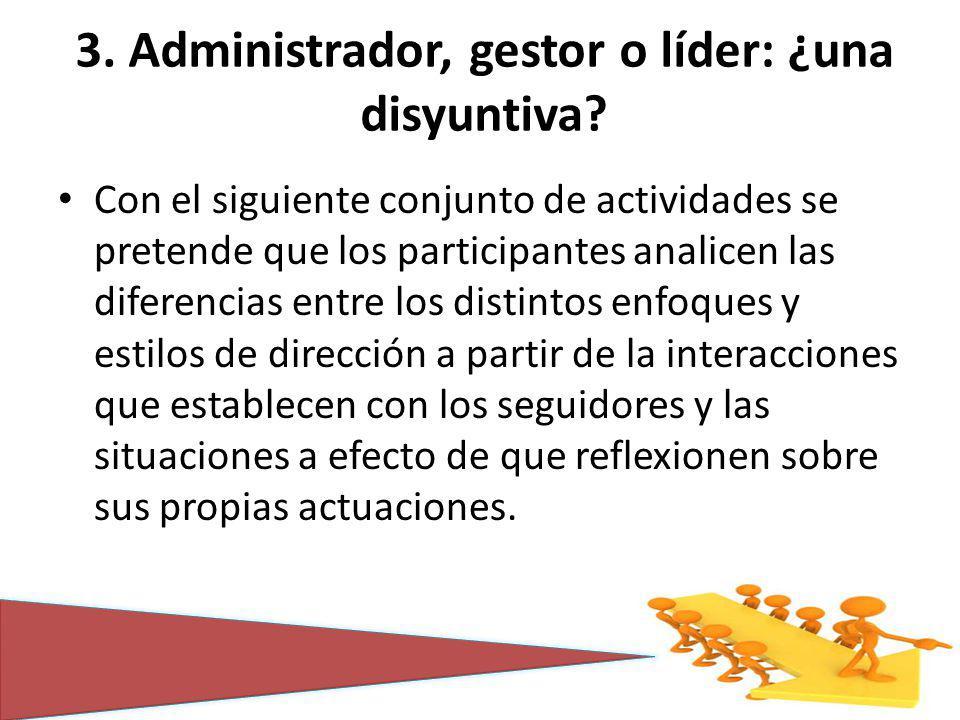 3. Administrador, gestor o líder: ¿una disyuntiva? Con el siguiente conjunto de actividades se pretende que los participantes analicen las diferencias