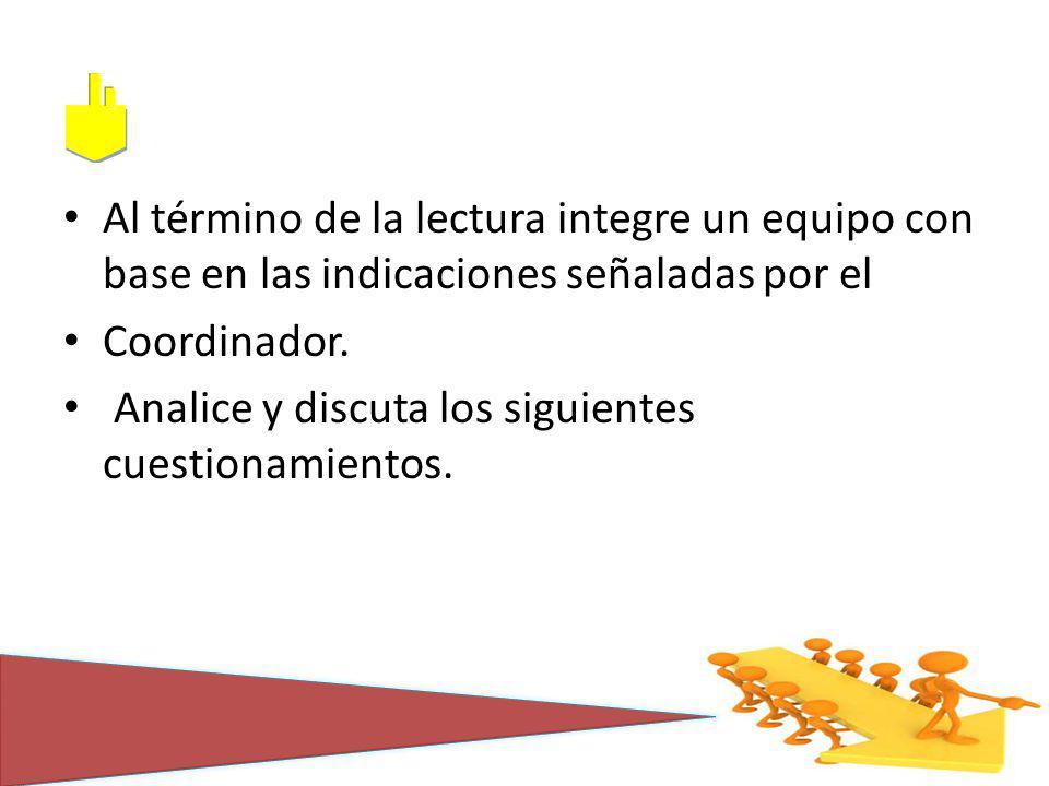 Al término de la lectura integre un equipo con base en las indicaciones señaladas por el Coordinador. Analice y discuta los siguientes cuestionamiento
