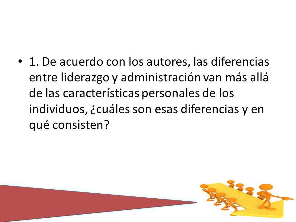 1. De acuerdo con los autores, las diferencias entre liderazgo y administración van más allá de las características personales de los individuos, ¿cuá