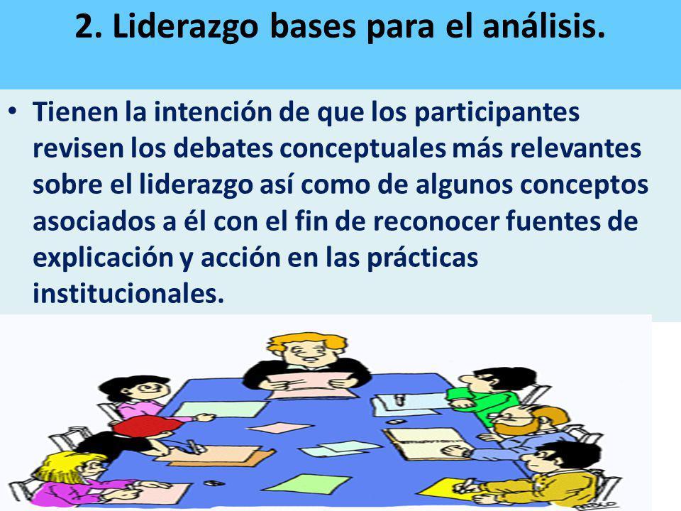2. Liderazgo bases para el análisis. Tienen la intención de que los participantes revisen los debates conceptuales más relevantes sobre el liderazgo a