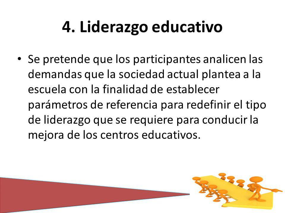 4. Liderazgo educativo Se pretende que los participantes analicen las demandas que la sociedad actual plantea a la escuela con la finalidad de estable