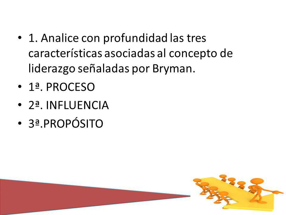 1. Analice con profundidad las tres características asociadas al concepto de liderazgo señaladas por Bryman. 1ª. PROCESO 2ª. INFLUENCIA 3ª.PROPÓSITO