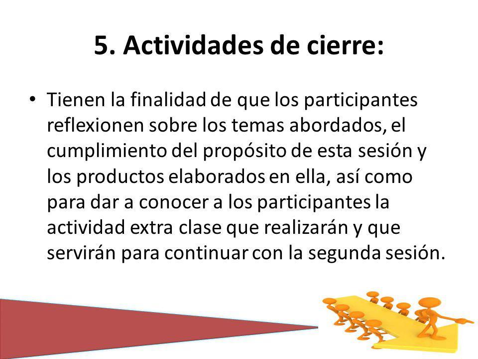5. Actividades de cierre: Tienen la finalidad de que los participantes reflexionen sobre los temas abordados, el cumplimiento del propósito de esta se