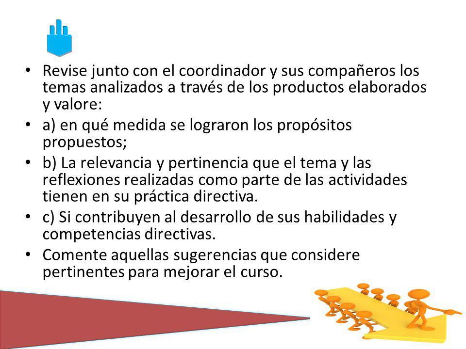 Revise junto con el coordinador y sus compañeros los temas analizados a través de los productos elaborados y valore: a) en qué medida se lograron los propósitos propuestos; b) La relevancia y pertinencia que el tema y las reflexiones realizadas como parte de las actividades tienen en su práctica directiva.