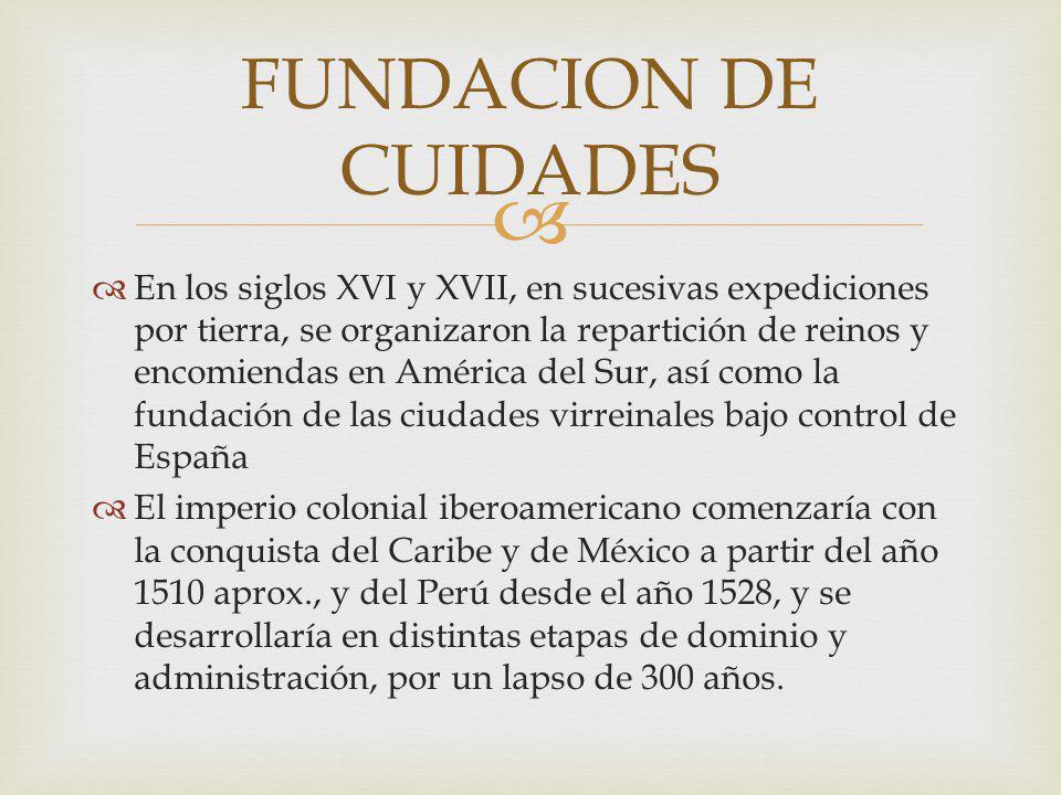 En los siglos XVI y XVII, en sucesivas expediciones por tierra, se organizaron la repartición de reinos y encomiendas en América del Sur, así como la fundación de las ciudades virreinales bajo control de España El imperio colonial iberoamericano comenzaría con la conquista del Caribe y de México a partir del año 1510 aprox., y del Perú desde el año 1528, y se desarrollaría en distintas etapas de dominio y administración, por un lapso de 300 años.