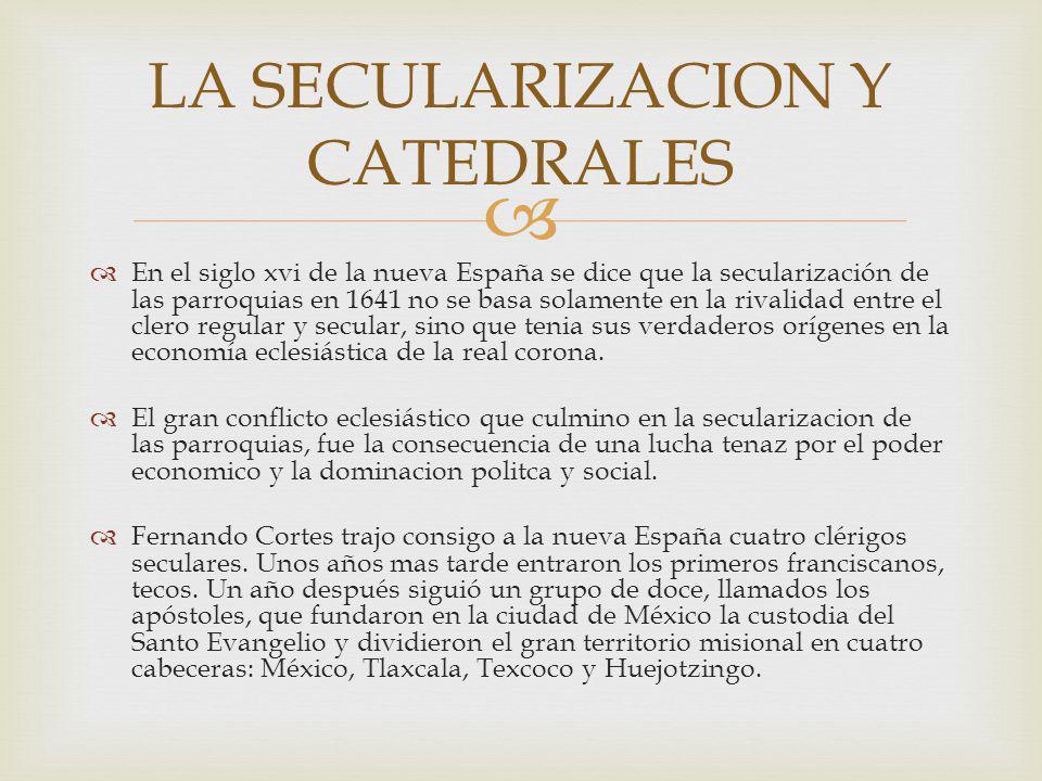 En el siglo xvi de la nueva España se dice que la secularización de las parroquias en 1641 no se basa solamente en la rivalidad entre el clero regular y secular, sino que tenia sus verdaderos orígenes en la economía eclesiástica de la real corona.