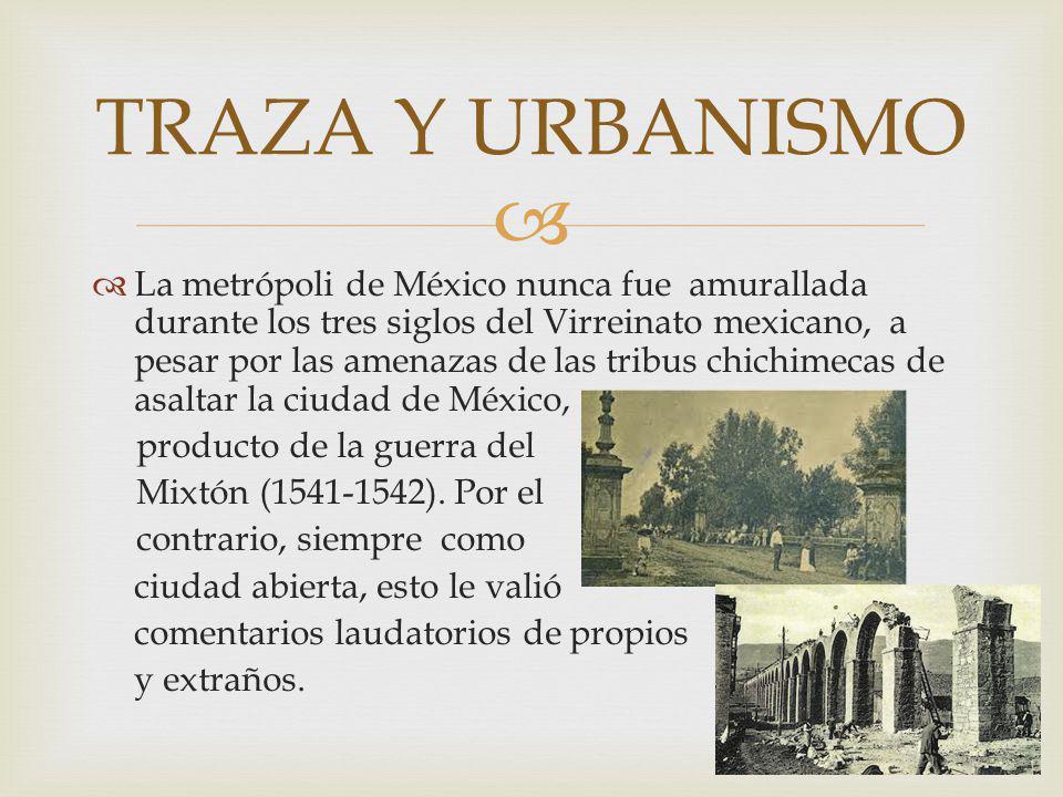 La metrópoli de México nunca fue amurallada durante los tres siglos del Virreinato mexicano, a pesar por las amenazas de las tribus chichimecas de asaltar la ciudad de México, producto de la guerra del Mixtón (1541-1542).