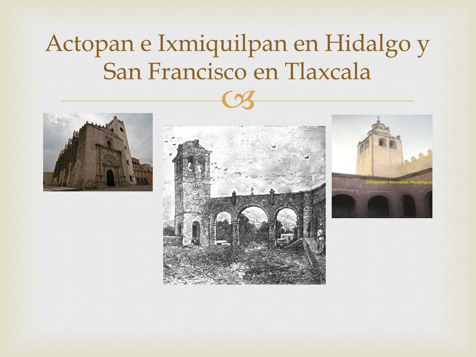 Actopan e Ixmiquilpan en Hidalgo y San Francisco en Tlaxcala