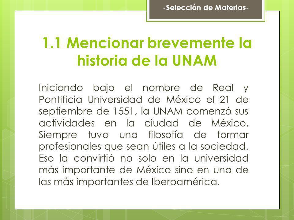 1.1 Mencionar brevemente la historia de la UNAM Iniciando bajo el nombre de Real y Pontificia Universidad de México el 21 de septiembre de 1551, la UN