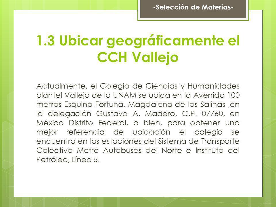 1.3 Ubicar geográficamente el CCH Vallejo Actualmente, el Colegio de Ciencias y Humanidades plantel Vallejo de la UNAM se ubica en la Avenida 100 metr