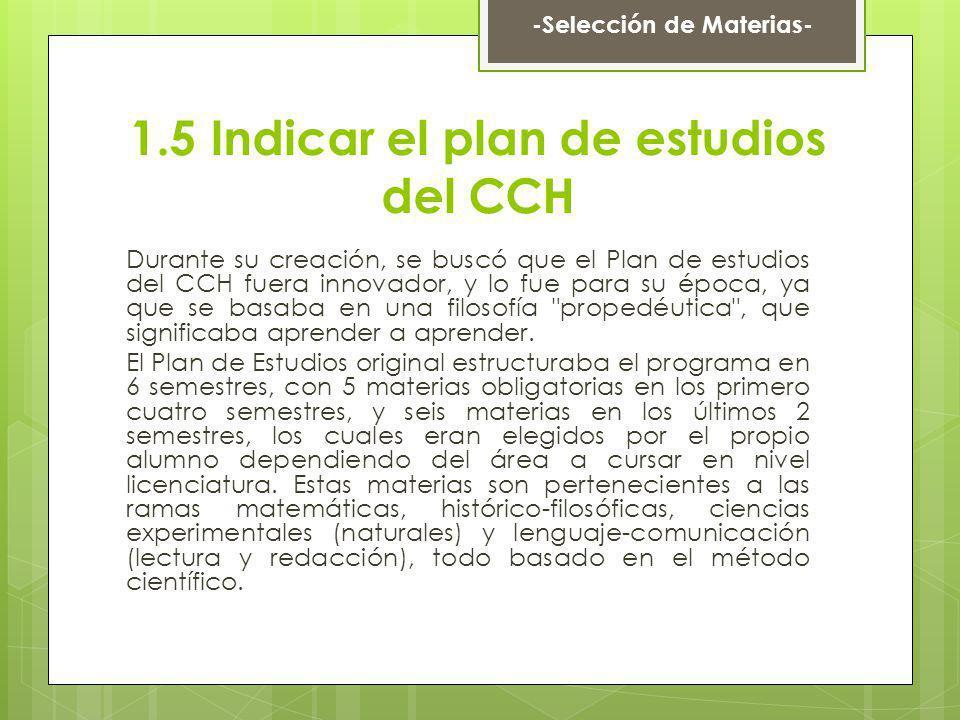 1.5 Indicar el plan de estudios del CCH Durante su creación, se buscó que el Plan de estudios del CCH fuera innovador, y lo fue para su época, ya que