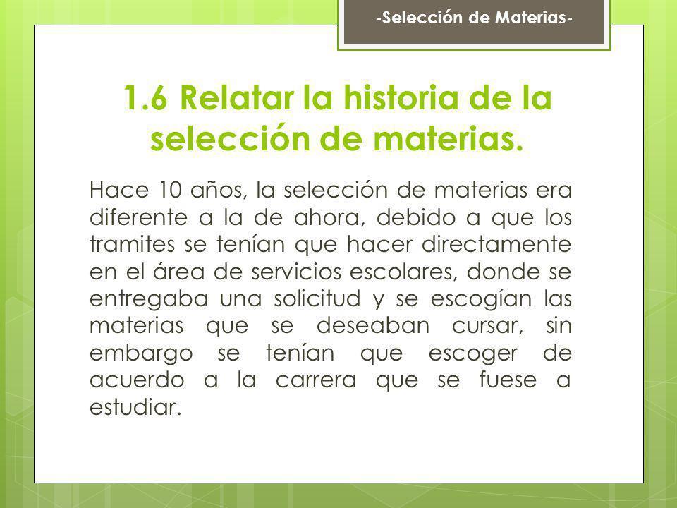 1.6 Relatar la historia de la selección de materias. Hace 10 años, la selección de materias era diferente a la de ahora, debido a que los tramites se