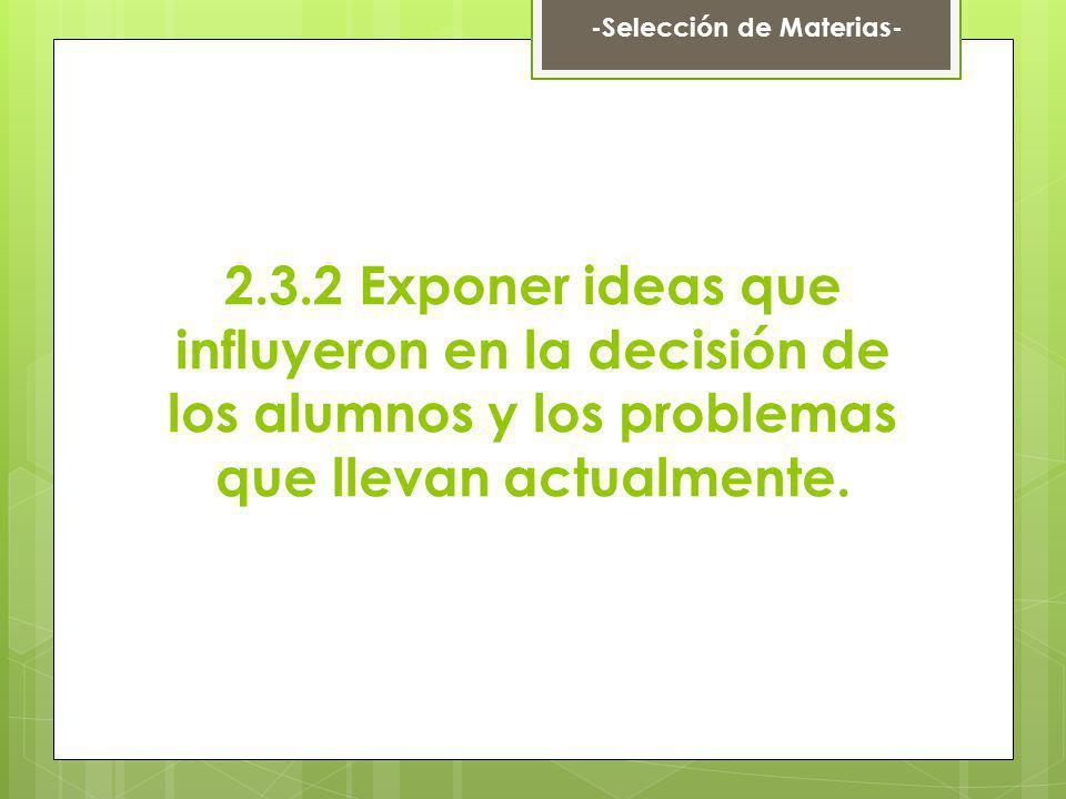 2.3.2 Exponer ideas que influyeron en la decisión de los alumnos y los problemas que llevan actualmente. -Selección de Materias-