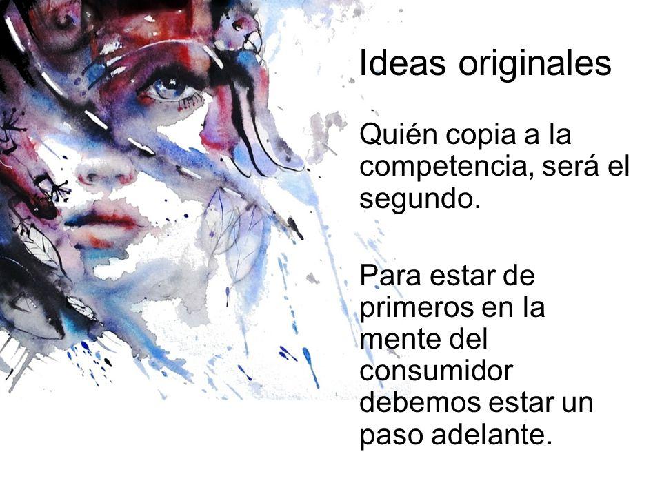 Ideas originales Quién copia a la competencia, será el segundo. Para estar de primeros en la mente del consumidor debemos estar un paso adelante.