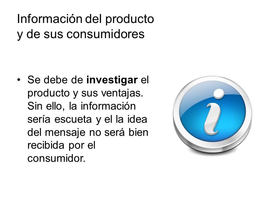 Información del producto y de sus consumidores Se debe de investigar el producto y sus ventajas. Sin ello, la información sería escueta y el la idea d