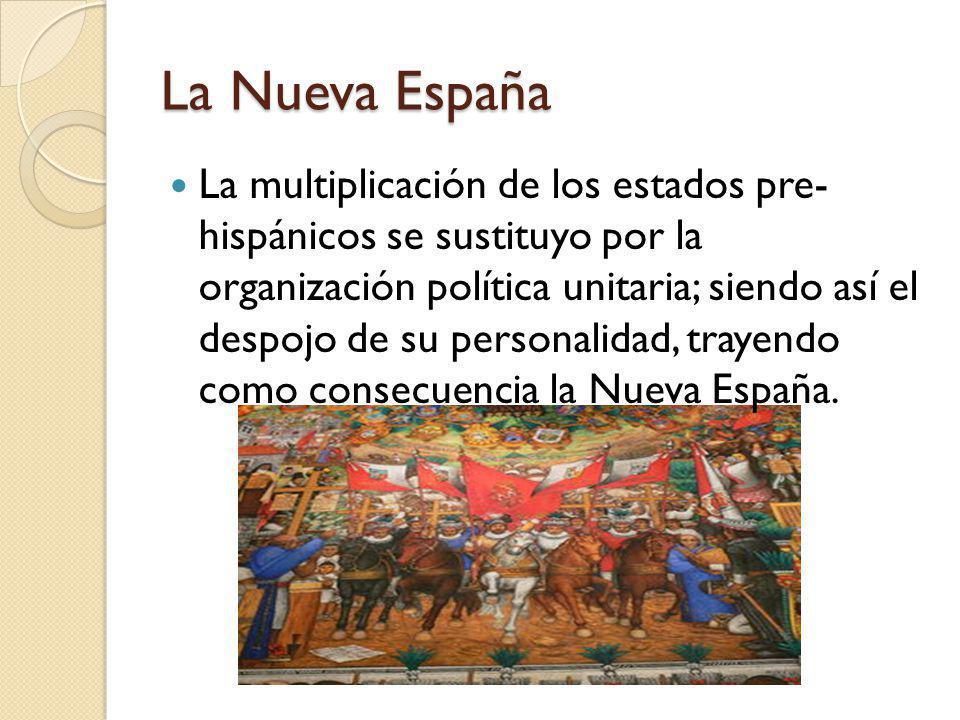 La Nueva España La multiplicación de los estados pre- hispánicos se sustituyo por la organización política unitaria; siendo así el despojo de su perso