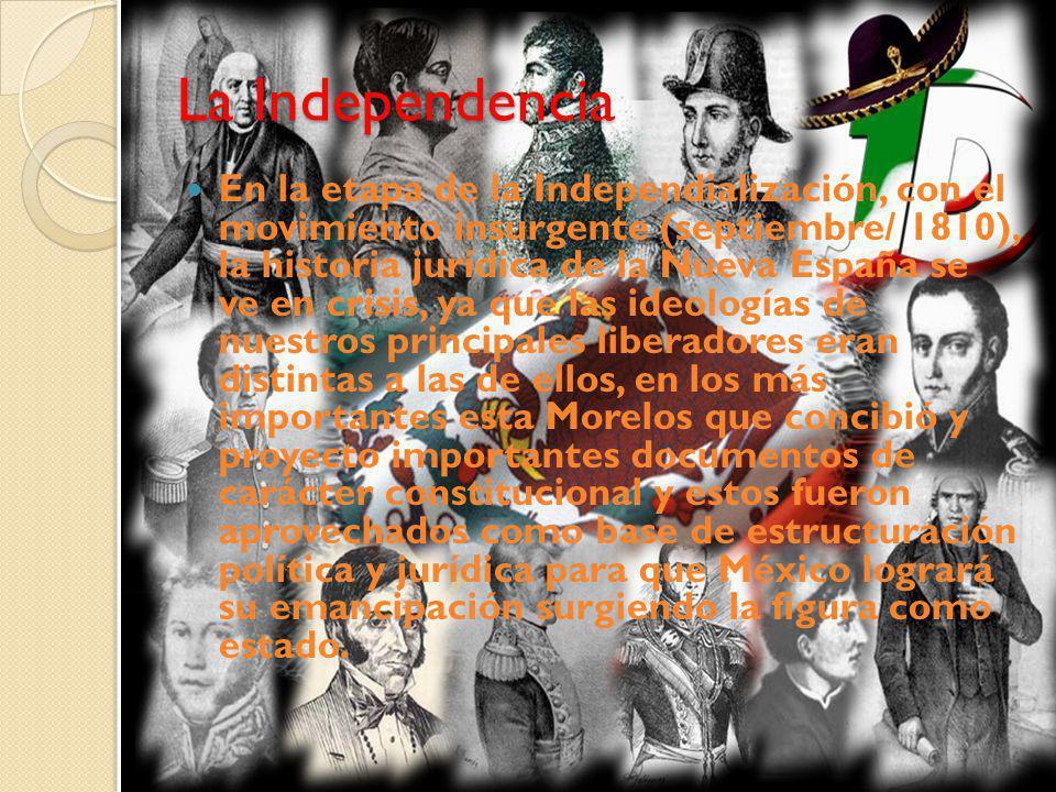 La Independencia En la etapa de la Independialización, con el movimiento insurgente (septiembre/ 1810), la historia jurídica de la Nueva España se ve