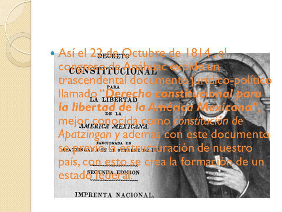 Así el 22 de Octubre de 1814, el congreso de Anáhuac expide un trascendental documento jurídico-político llamado Derecho constitucional para la libert