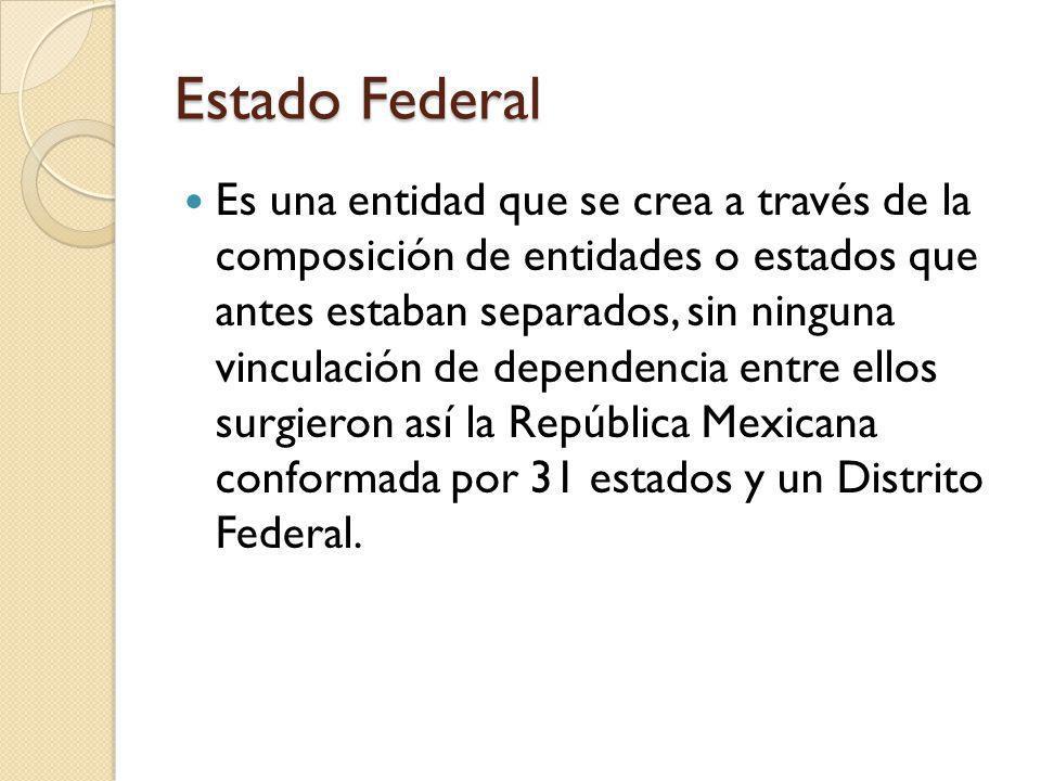 Estado Federal Es una entidad que se crea a través de la composición de entidades o estados que antes estaban separados, sin ninguna vinculación de dependencia entre ellos surgieron así la República Mexicana conformada por 31 estados y un Distrito Federal.