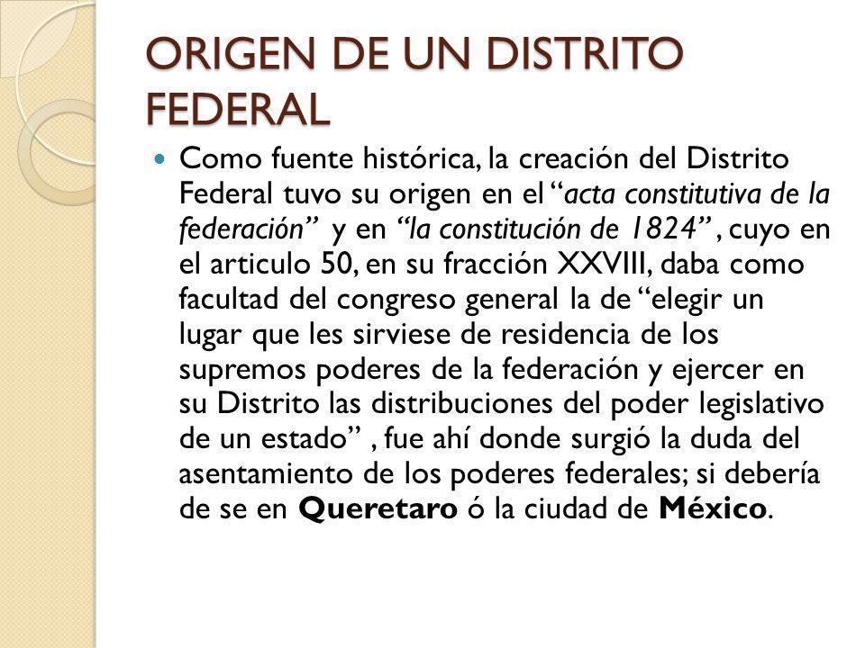ORIGEN DE UN DISTRITO FEDERAL Como fuente histórica, la creación del Distrito Federal tuvo su origen en el acta constitutiva de la federación y en la