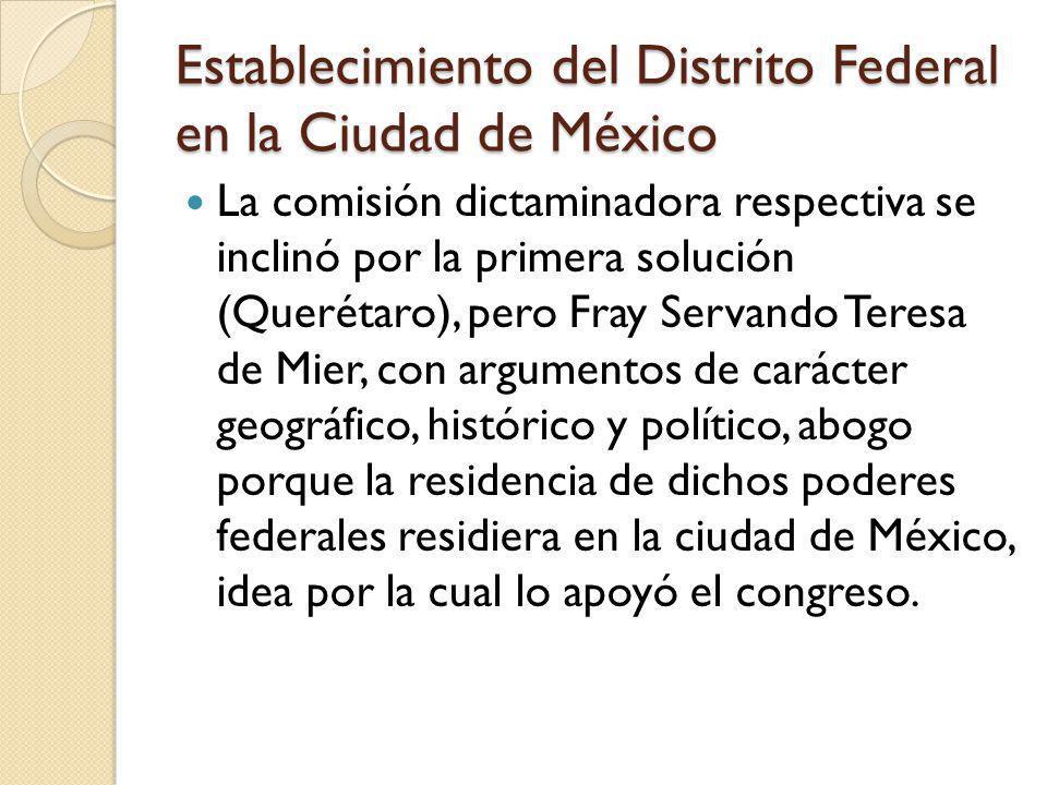 Establecimiento del Distrito Federal en la Ciudad de México La comisión dictaminadora respectiva se inclinó por la primera solución (Querétaro), pero