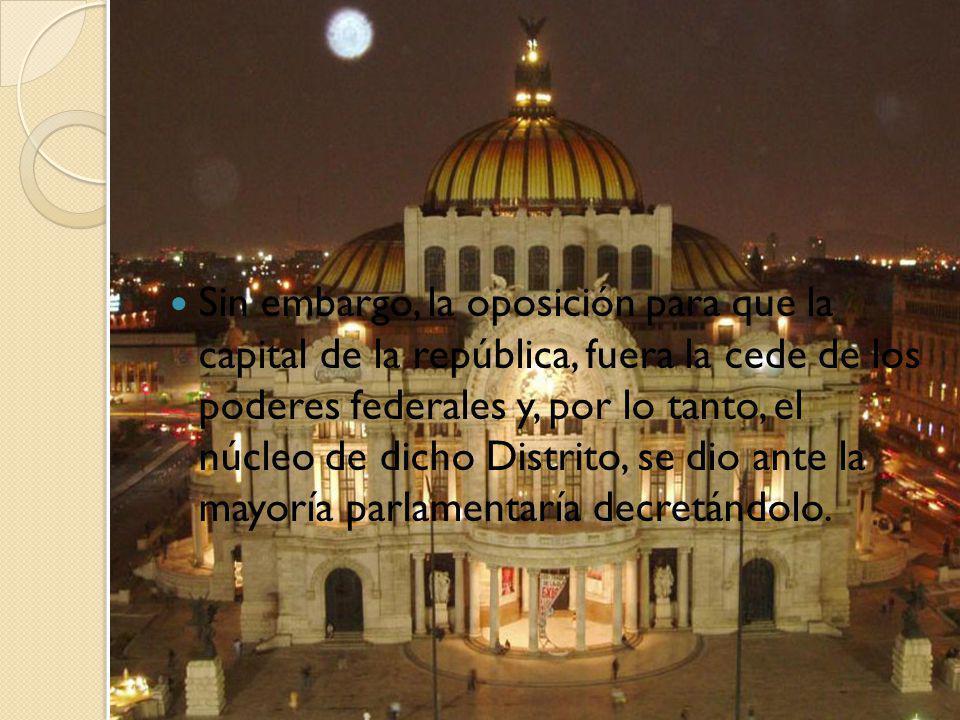 Sin embargo, la oposición para que la capital de la república, fuera la cede de los poderes federales y, por lo tanto, el núcleo de dicho Distrito, se