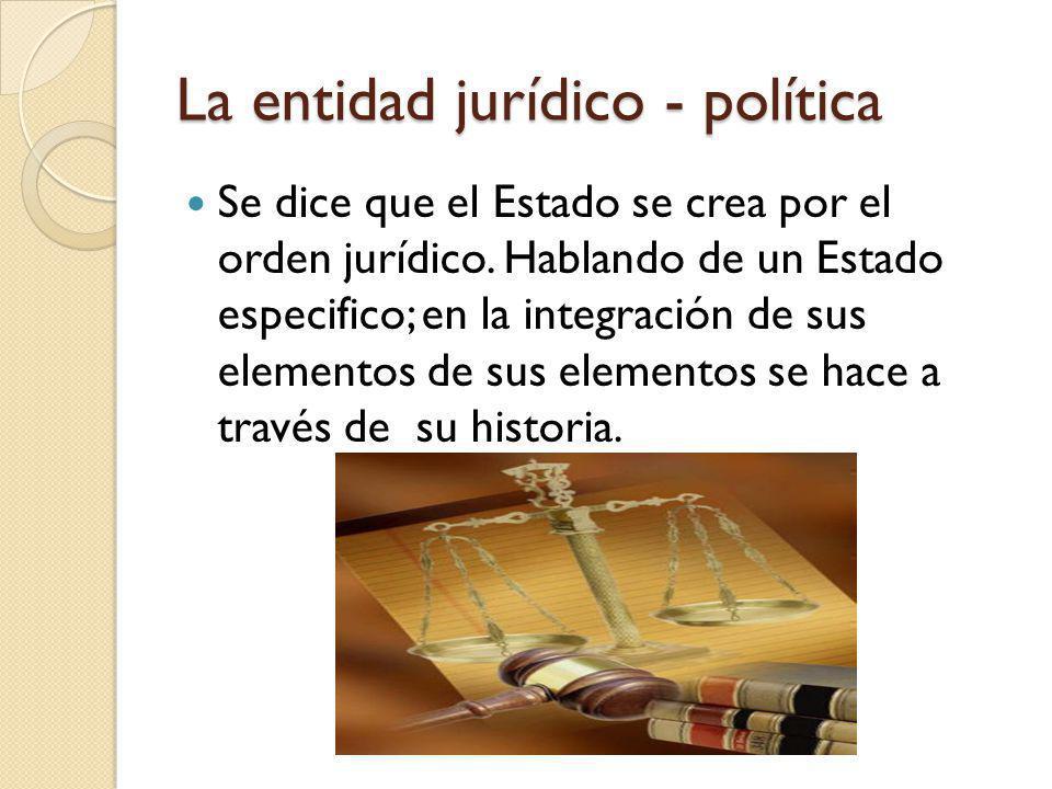 La entidad jurídico - política Se dice que el Estado se crea por el orden jurídico. Hablando de un Estado especifico; en la integración de sus element