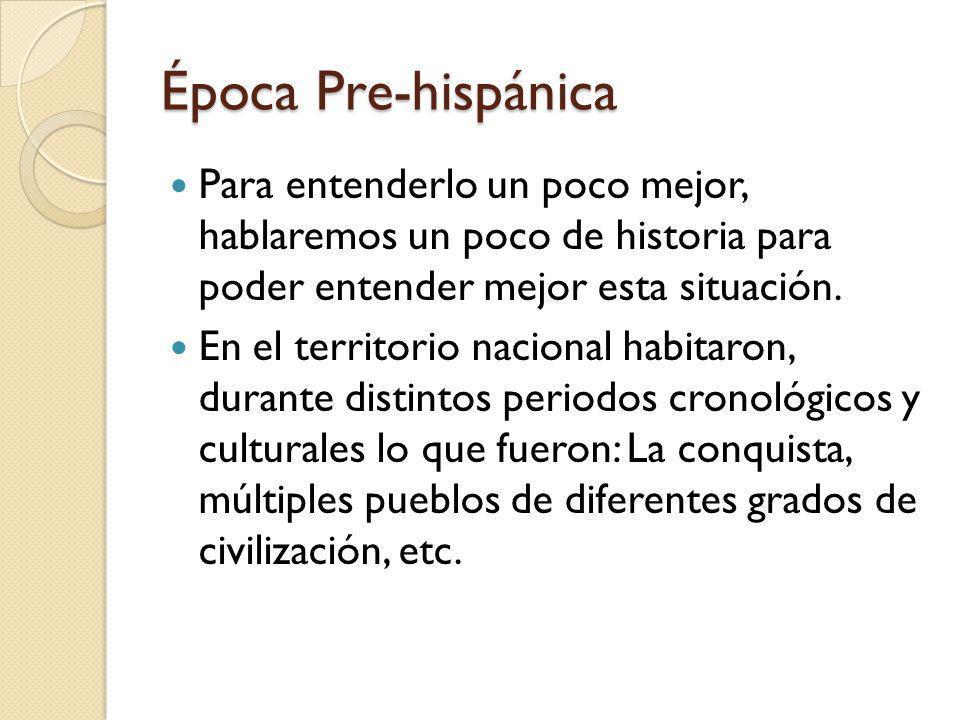 Época Pre-hispánica Para entenderlo un poco mejor, hablaremos un poco de historia para poder entender mejor esta situación. En el territorio nacional