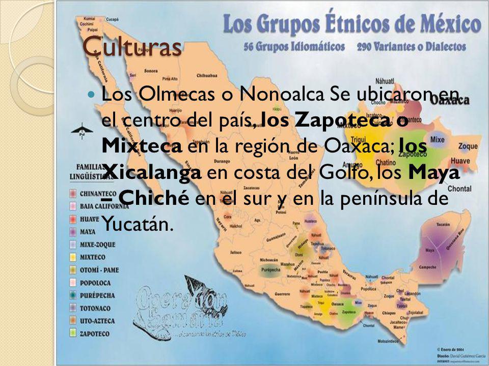 Culturas Los Olmecas o Nonoalca Se ubicaron en el centro del país, los Zapoteca o Mixteca en la región de Oaxaca; los Xicalanga en costa del Golfo, lo