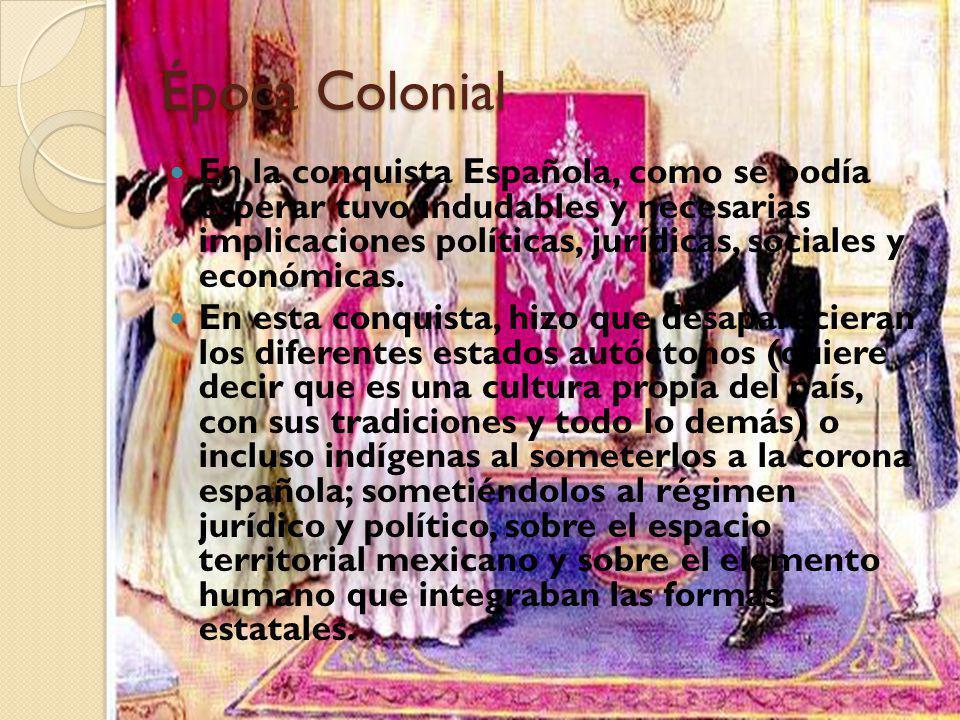 Época Colonial En la conquista Española, como se podía esperar tuvo indudables y necesarias implicaciones políticas, jurídicas, sociales y económicas.