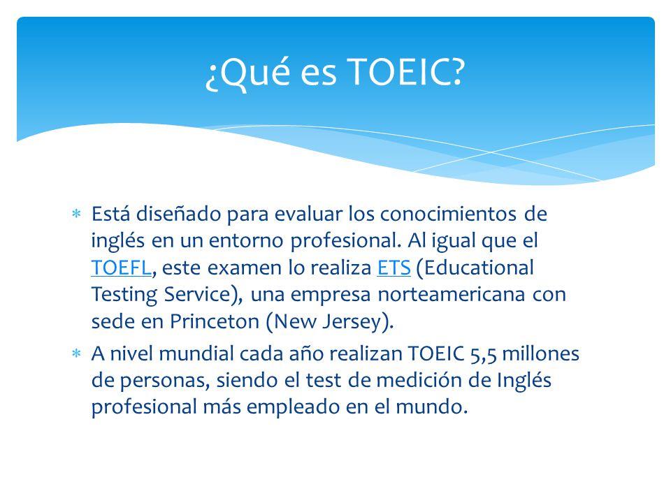 Está diseñado para evaluar los conocimientos de inglés en un entorno profesional. Al igual que el TOEFL, este examen lo realiza ETS (Educational Testi