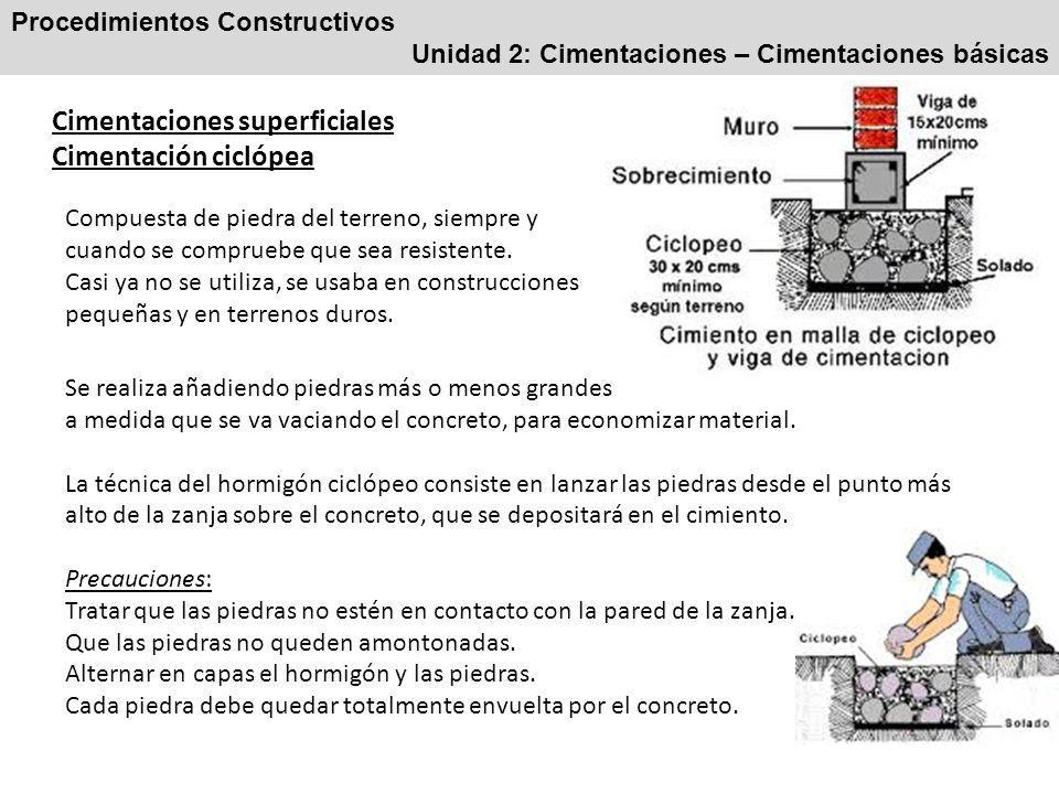 Procedimientos Constructivos Unidad 2: Cimentaciones – Cimentaciones básicas Cimentaciones superficiales Cimentación ciclópea Compuesta de piedra del terreno, siempre y cuando se compruebe que sea resistente.