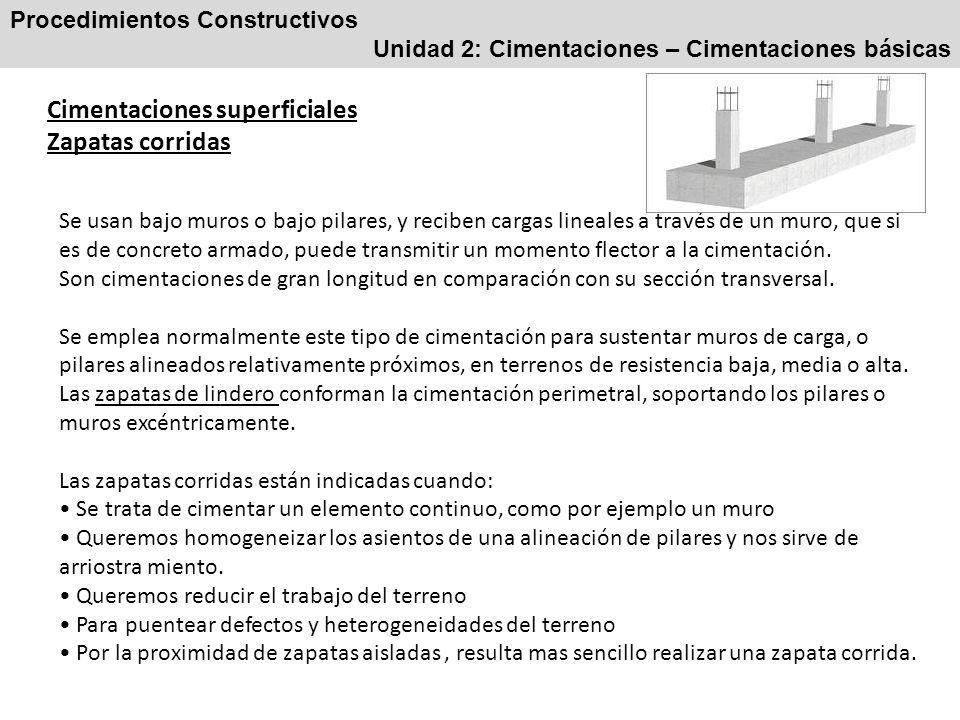 Procedimientos Constructivos Unidad 2: Cimentaciones – Cimentaciones básicas Cimentaciones superficiales Zapatas corridas Se usan bajo muros o bajo pilares, y reciben cargas lineales a través de un muro, que si es de concreto armado, puede transmitir un momento flector a la cimentación.