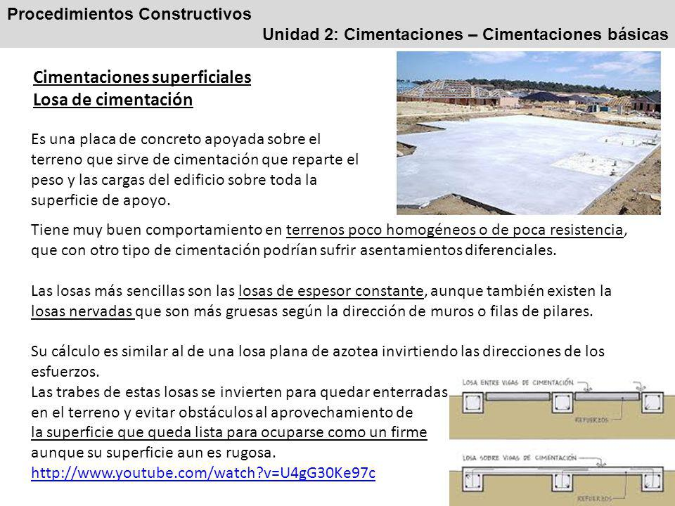 Procedimientos Constructivos Unidad 2: Cimentaciones – Cimentaciones básicas Cimentaciones superficiales Losa de cimentación Es una placa de concreto apoyada sobre el terreno que sirve de cimentación que reparte el peso y las cargas del edificio sobre toda la superficie de apoyo.