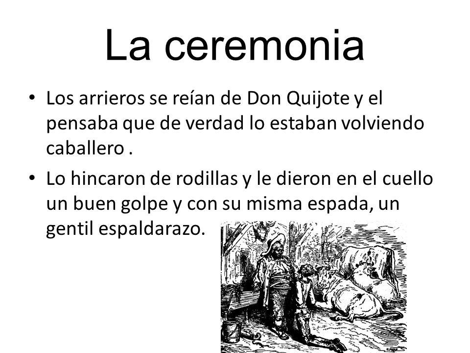 La ceremonia Los arrieros se reían de Don Quijote y el pensaba que de verdad lo estaban volviendo caballero. Lo hincaron de rodillas y le dieron en el