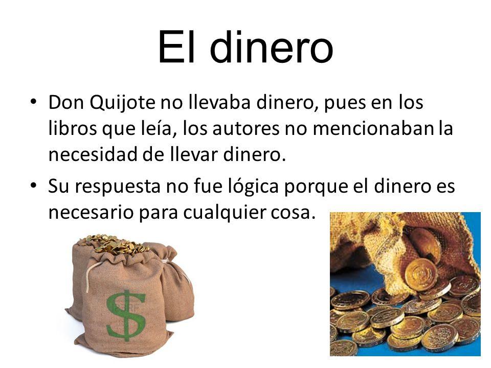 El dinero Don Quijote no llevaba dinero, pues en los libros que leía, los autores no mencionaban la necesidad de llevar dinero. Su respuesta no fue ló