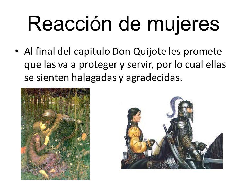 Reacción de mujeres Al final del capitulo Don Quijote les promete que las va a proteger y servir, por lo cual ellas se sienten halagadas y agradecidas