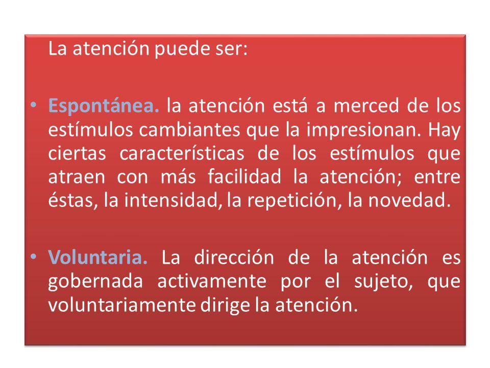 La atención puede ser: Espontánea. la atención está a merced de los estímulos cambiantes que la impresionan. Hay ciertas características de los estímu