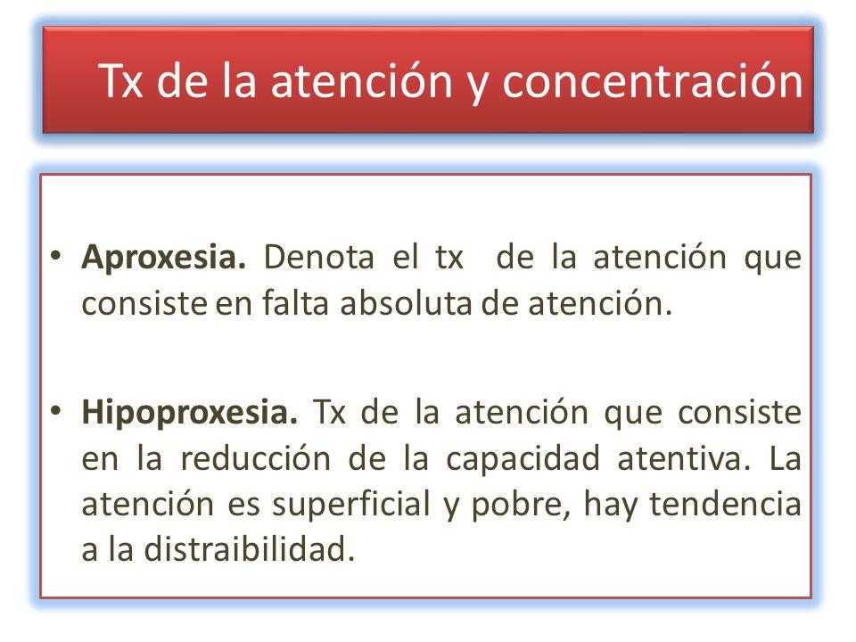 Tx de la atención y concentración Aproxesia. Denota el tx de la atención que consiste en falta absoluta de atención. Hipoproxesia. Tx de la atención q