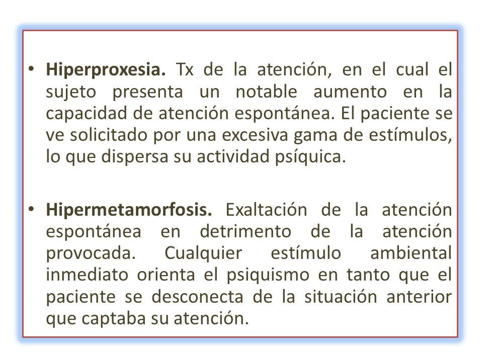 Hiperproxesia. Tx de la atención, en el cual el sujeto presenta un notable aumento en la capacidad de atención espontánea. El paciente se ve solicitad