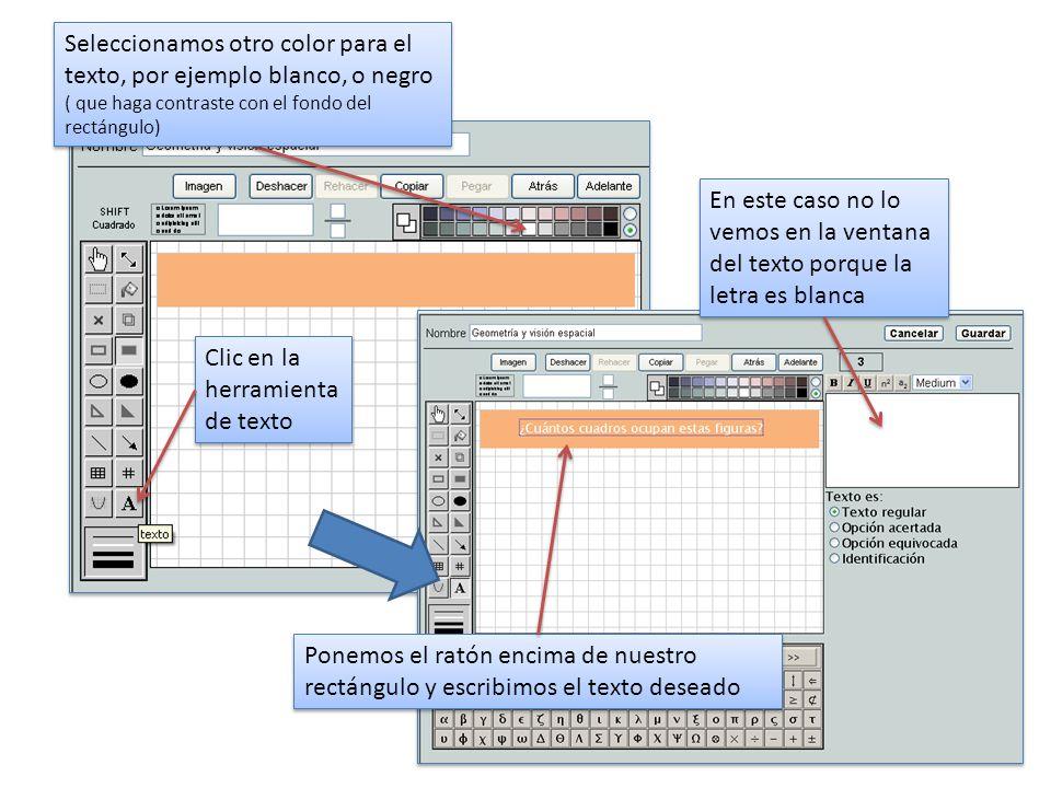 Clic en la herramienta de texto Seleccionamos otro color para el texto, por ejemplo blanco, o negro ( que haga contraste con el fondo del rectángulo) Ponemos el ratón encima de nuestro rectángulo y escribimos el texto deseado En este caso no lo vemos en la ventana del texto porque la letra es blanca